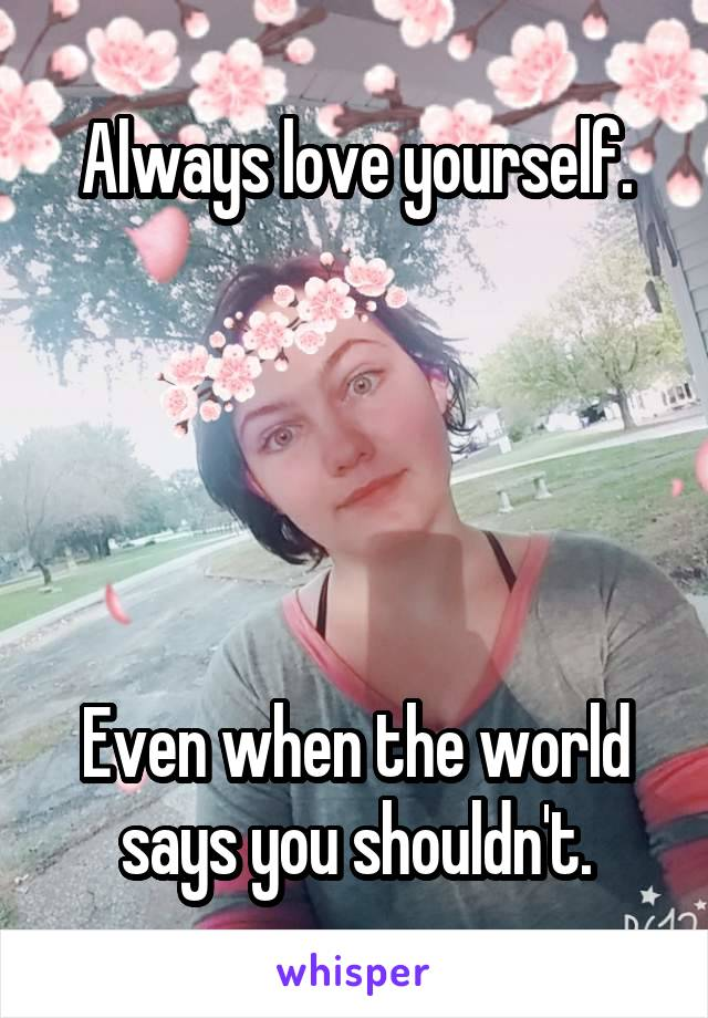 Always love yourself.      Even when the world says you shouldn't.