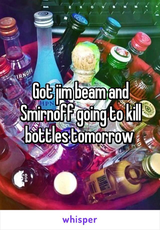Got jim beam and Smirnoff going to kill bottles tomorrow