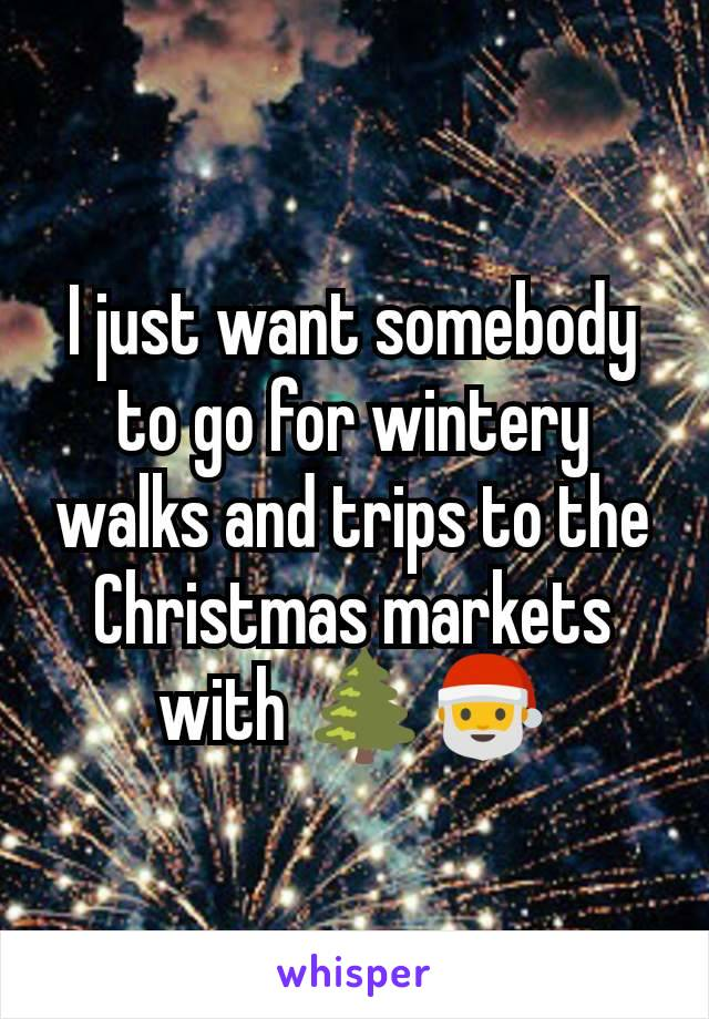I just want somebody to go for wintery walks and trips to the Christmas markets with 🌲🎅