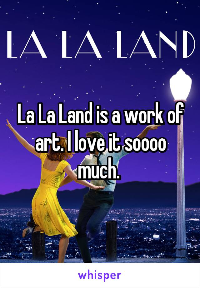 La La Land is a work of art. I love it soooo much.