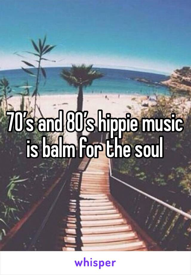 70's and 80's hippie music is balm for the soul