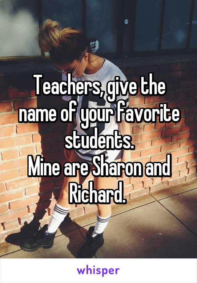 Teachers, give the name of your favorite students. Mine are Sharon and Richard.