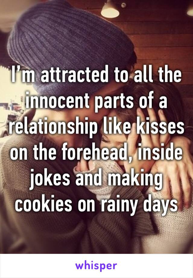 I'm attracted to all the innocent parts of a relationship like kisses on the forehead, inside jokes and making cookies on rainy days