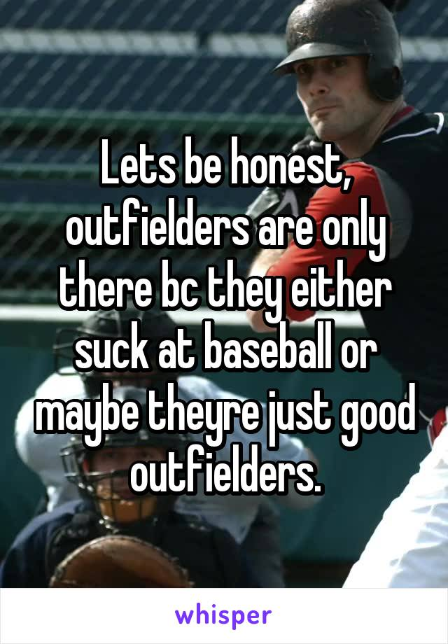 Lets be honest, outfielders are only there bc they either suck at baseball or maybe theyre just good outfielders.