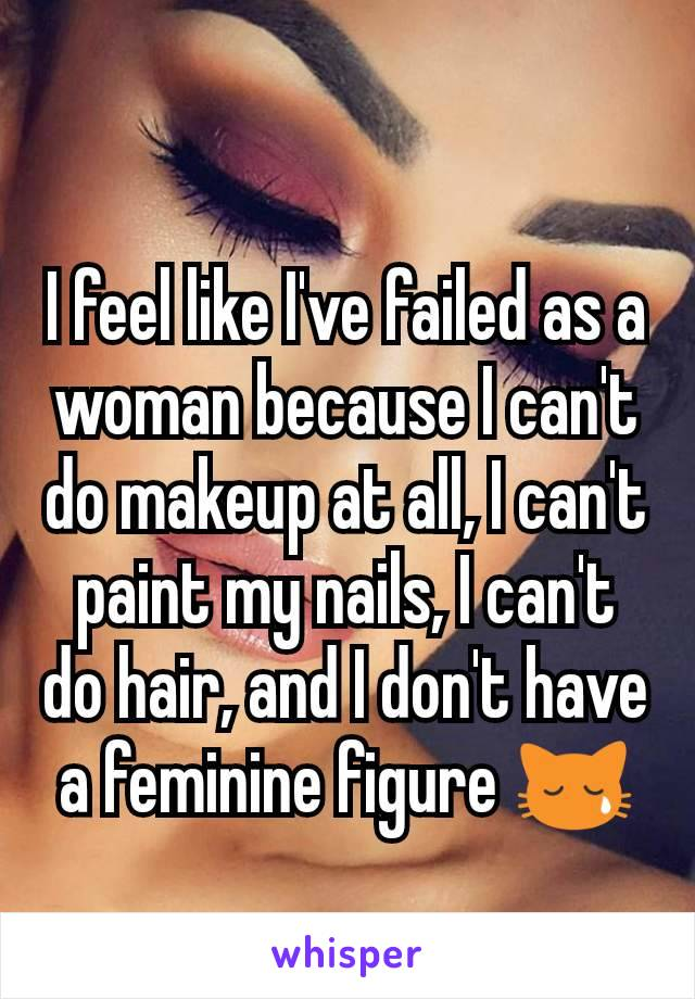 I feel like I've failed as a woman because I can't do makeup at all, I can't paint my nails, I can't do hair, and I don't have a feminine figure 😿