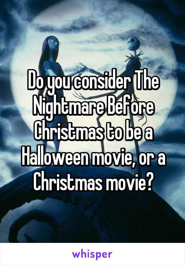 Do you consider The Nightmare Before Christmas to be a Halloween movie, or a Christmas movie?