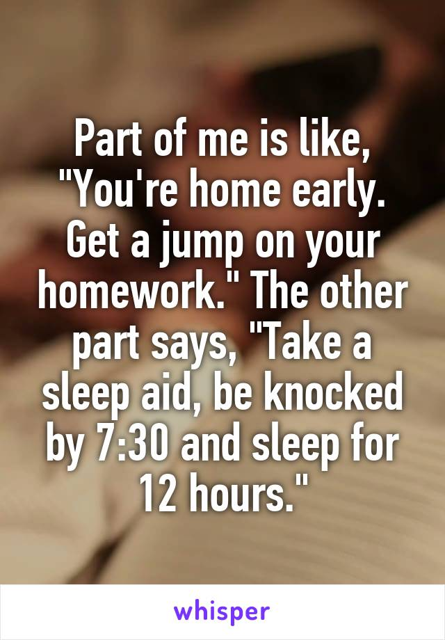 """Part of me is like, """"You're home early. Get a jump on your homework."""" The other part says, """"Take a sleep aid, be knocked by 7:30 and sleep for 12 hours."""""""