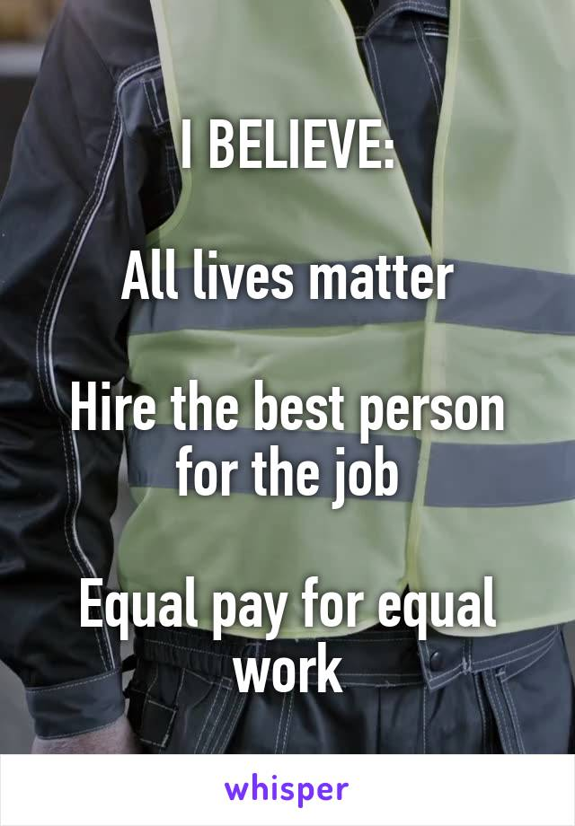 I BELIEVE:  All lives matter  Hire the best person for the job  Equal pay for equal work