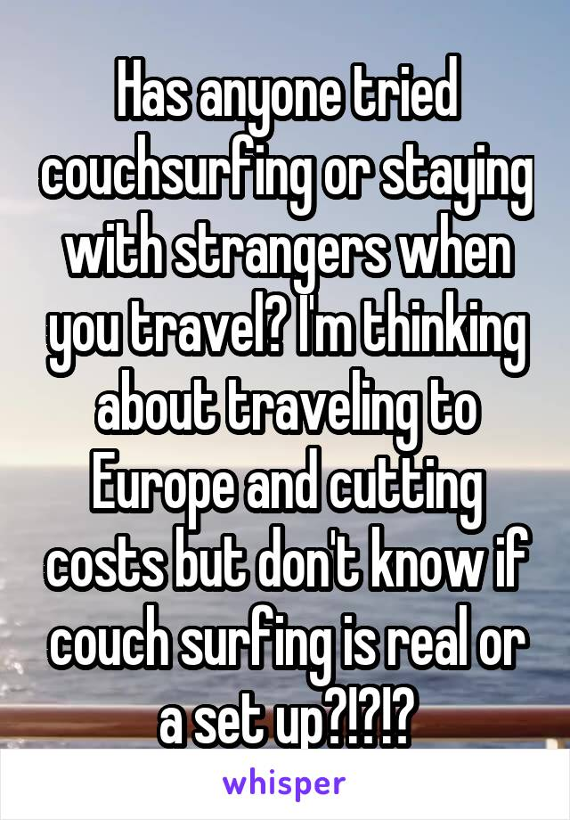 Has anyone tried couchsurfing or staying with strangers when you travel? I'm thinking about traveling to Europe and cutting costs but don't know if couch surfing is real or a set up?!?!?