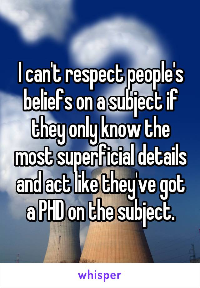 I can't respect people's beliefs on a subject if they only know the most superficial details and act like they've got a PHD on the subject.