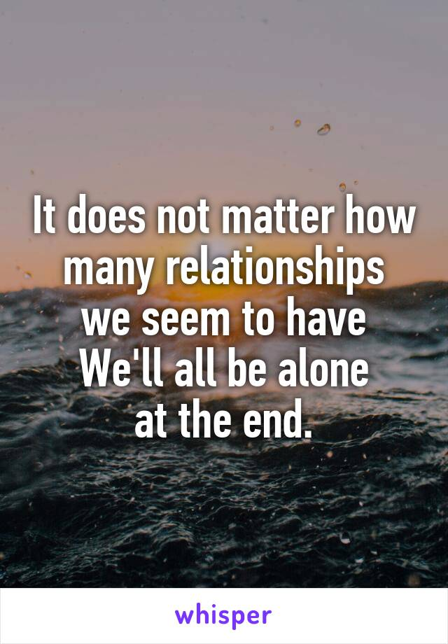 It does not matter how many relationships we seem to have We'll all be alone at the end.