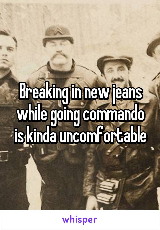 Breaking in new jeans while going commando is kinda uncomfortable