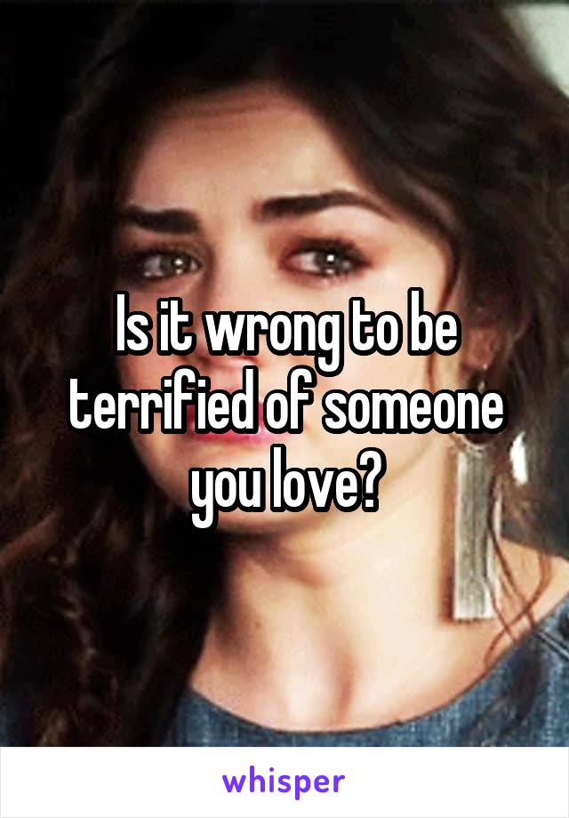 Is it wrong to be terrified of someone you love?