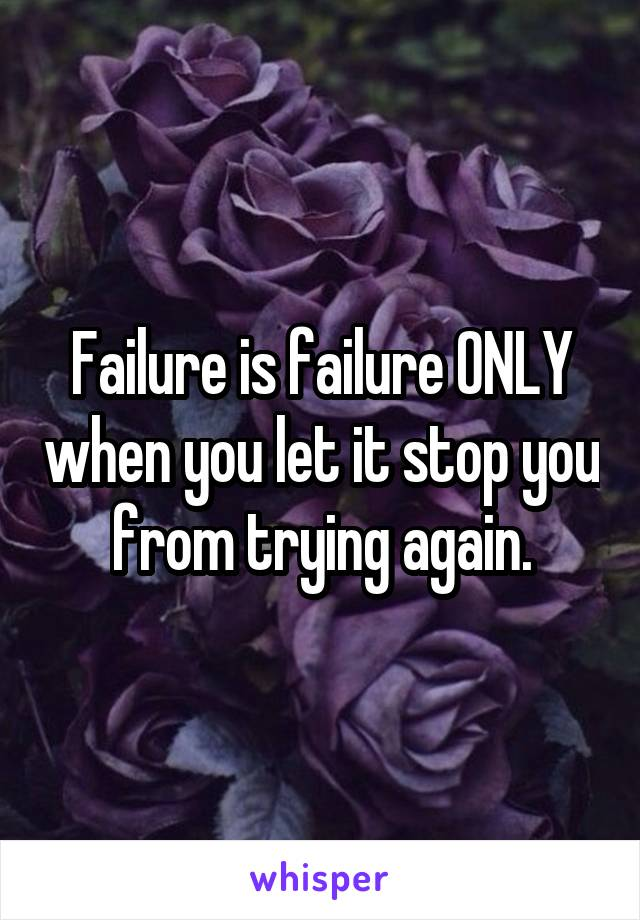 Failure is failure ONLY when you let it stop you from trying again.