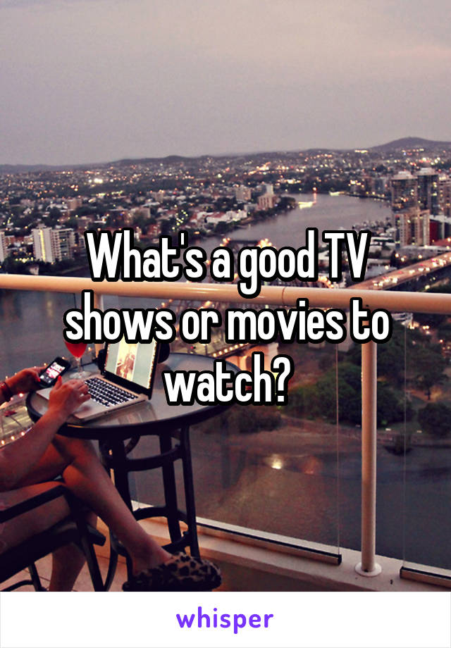 What's a good TV shows or movies to watch?