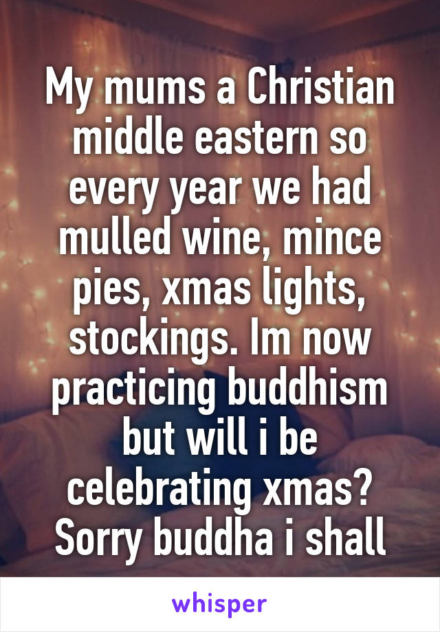 My mums a Christian middle eastern so every year we had mulled wine, mince pies, xmas lights, stockings. Im now practicing buddhism but will i be celebrating xmas? Sorry buddha i shall