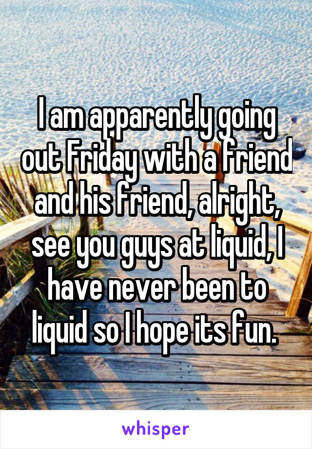 I am apparently going out Friday with a friend and his friend, alright, see you guys at liquid, I have never been to liquid so I hope its fun.