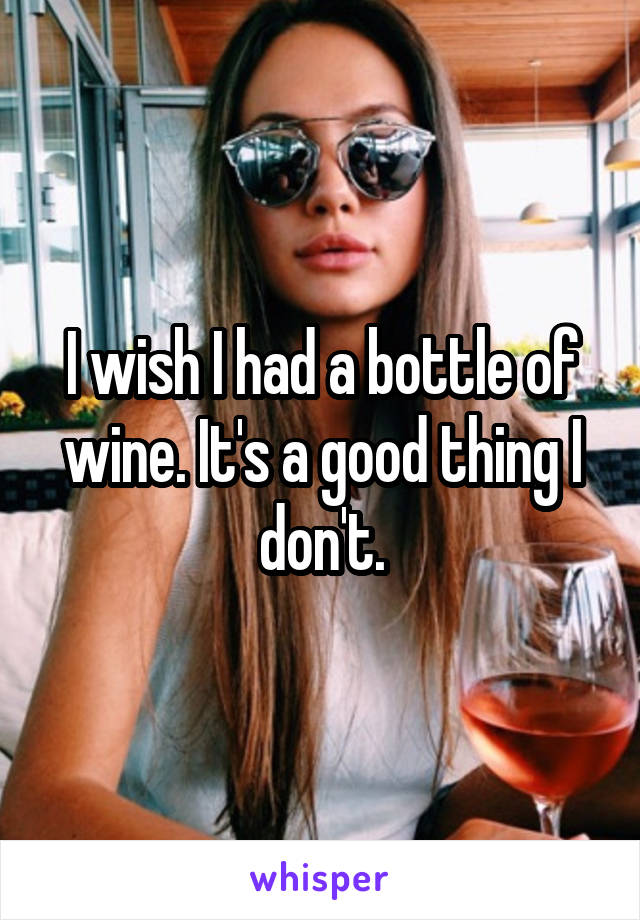 I wish I had a bottle of wine. It's a good thing I don't.