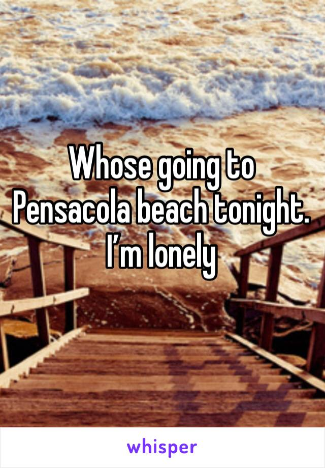 Whose going to Pensacola beach tonight. I'm lonely