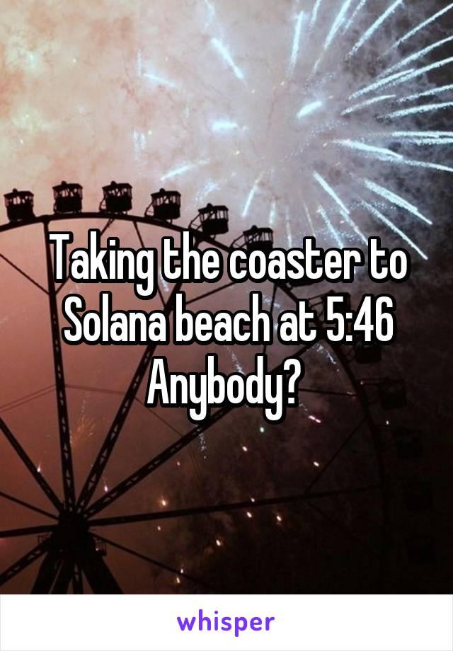 Taking the coaster to Solana beach at 5:46 Anybody?
