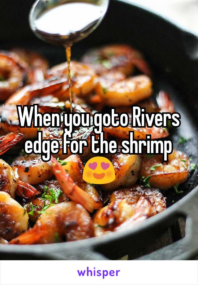 When you goto Rivers edge for the shrimp 😍