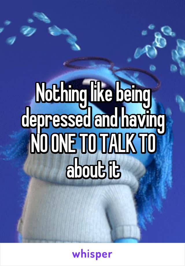 Nothing like being depressed and having NO ONE TO TALK TO about it