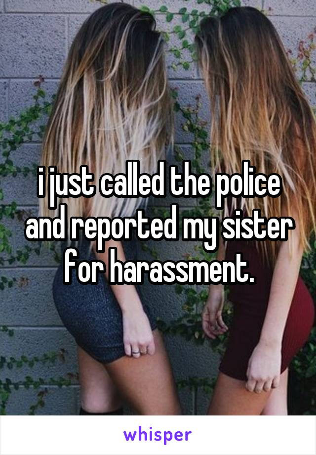 i just called the police and reported my sister for harassment.