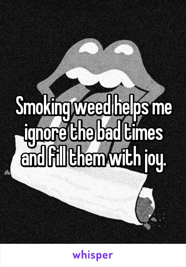 Smoking weed helps me ignore the bad times and fill them with joy.