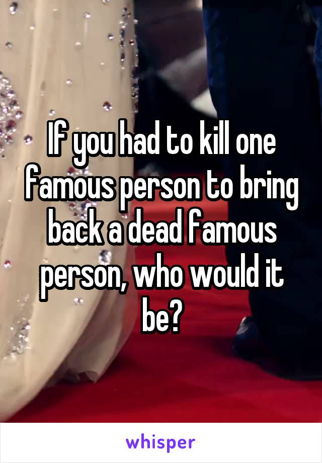 If you had to kill one famous person to bring back a dead famous person, who would it be?