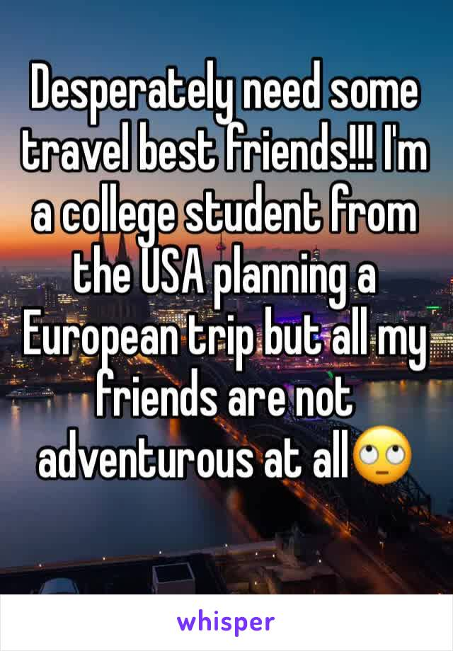 Desperately need some travel best friends!!! I'm a college student from the USA planning a European trip but all my friends are not adventurous at all🙄