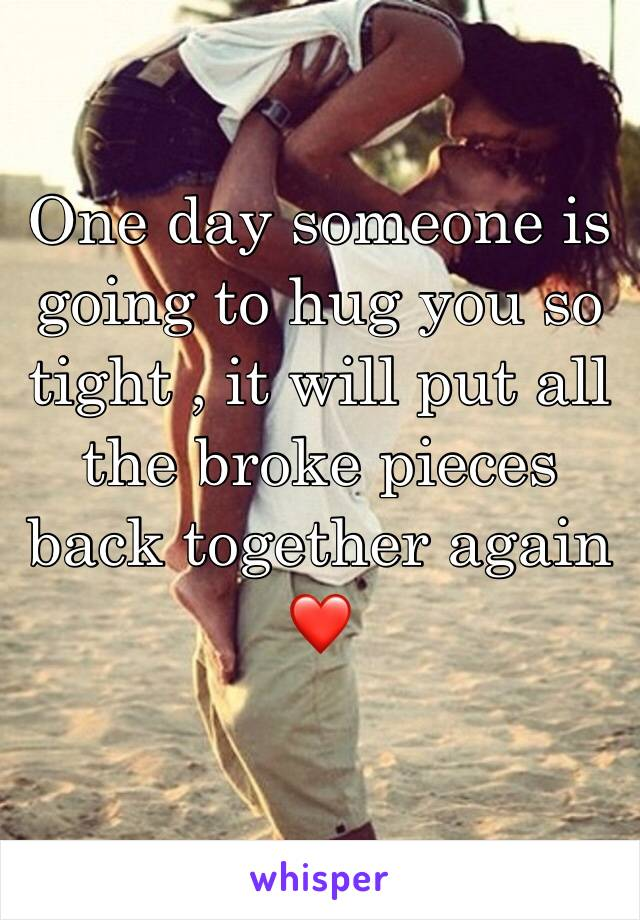One day someone is going to hug you so tight , it will put all the broke pieces back together again ❤️