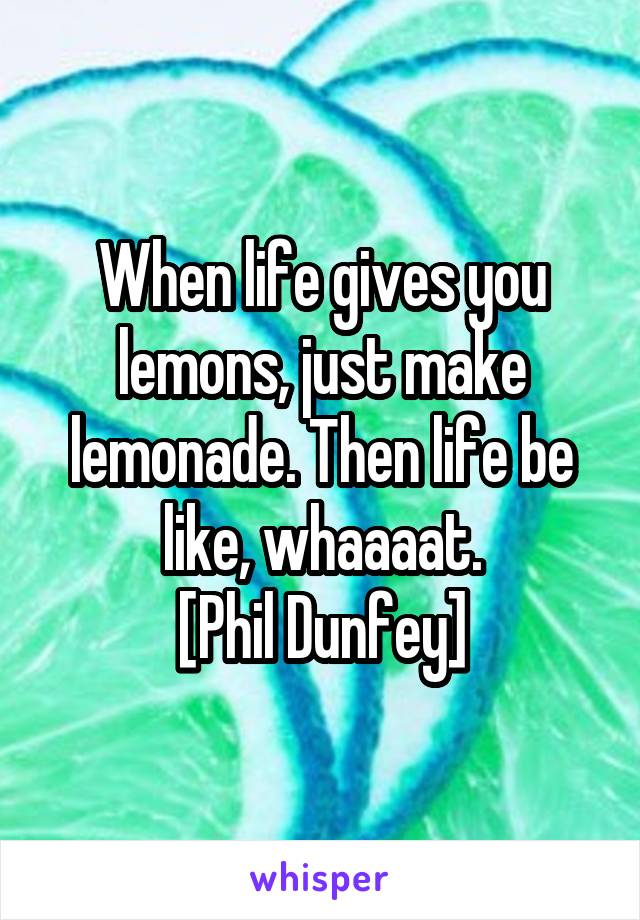 When life gives you lemons, just make lemonade. Then life be like, whaaaat. [Phil Dunfey]