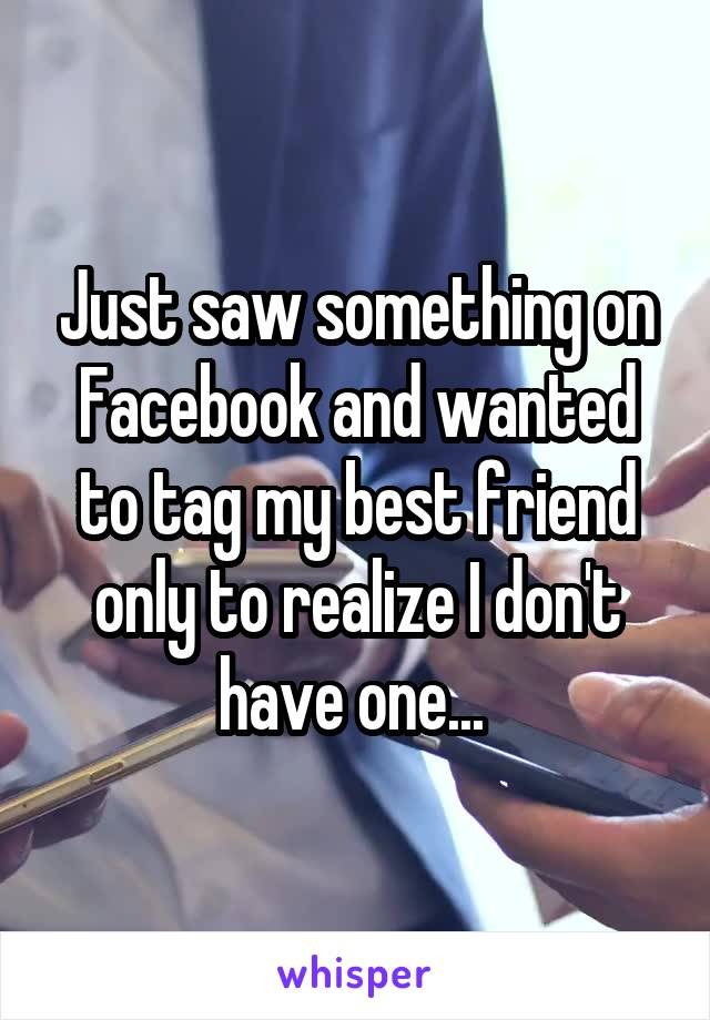 Just saw something on Facebook and wanted to tag my best friend only to realize I don't have one...