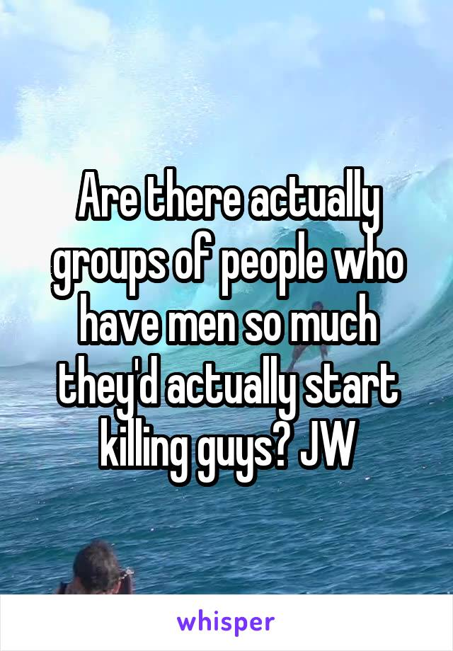 Are there actually groups of people who have men so much they'd actually start killing guys? JW