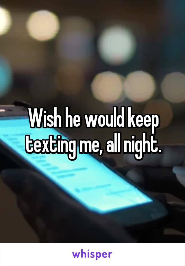 Wish he would keep texting me, all night.
