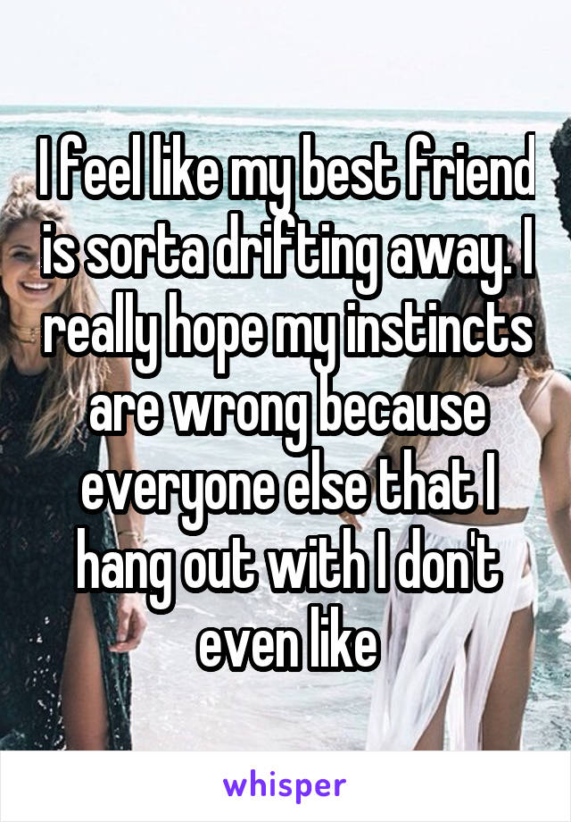 I feel like my best friend is sorta drifting away. I really hope my instincts are wrong because everyone else that I hang out with I don't even like