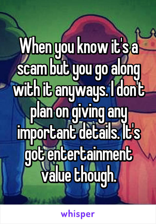 When you know it's a scam but you go along with it anyways. I don't plan on giving any important details. It's got entertainment value though.