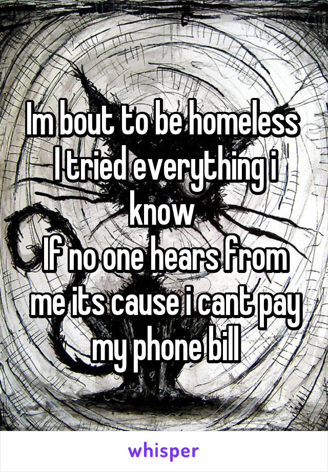 Im bout to be homeless  I tried everything i know  If no one hears from me its cause i cant pay my phone bill