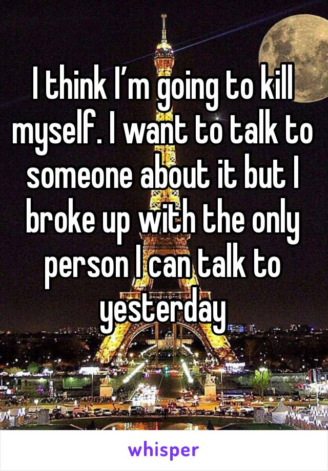 I think I'm going to kill myself. I want to talk to someone about it but I broke up with the only person I can talk to yesterday