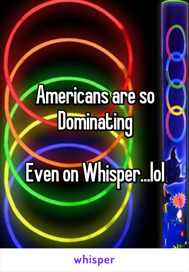 Americans are so Dominating  Even on Whisper...lol