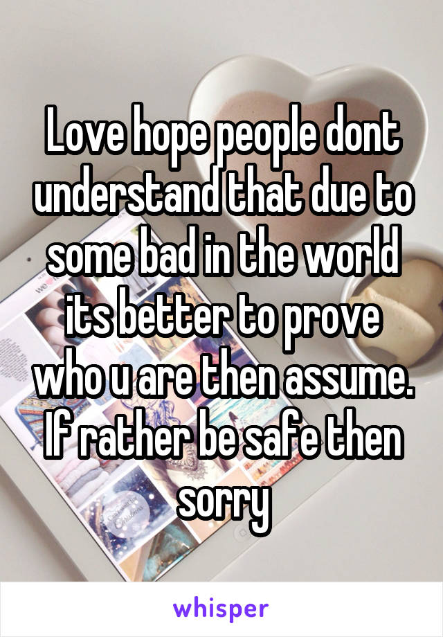 Love hope people dont understand that due to some bad in the world its better to prove who u are then assume. If rather be safe then sorry