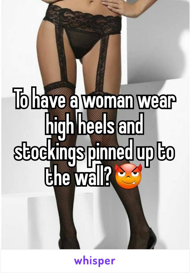 To have a woman wear high heels and stockings pinned up to the wall?😈