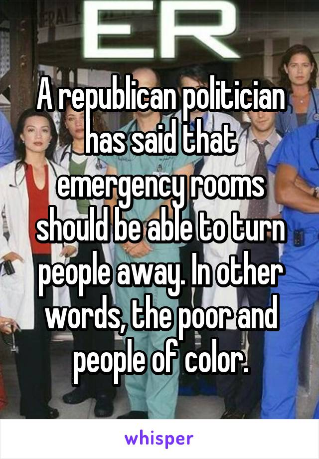 A republican politician has said that emergency rooms should be able to turn people away. In other words, the poor and people of color.