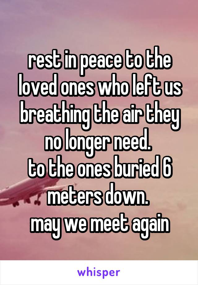 rest in peace to the loved ones who left us breathing the air they no longer need.  to the ones buried 6 meters down.  may we meet again