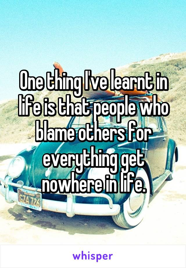 One thing I've learnt in life is that people who blame others for everything get nowhere in life.