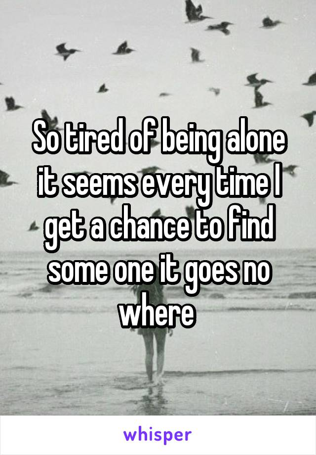 So tired of being alone it seems every time I get a chance to find some one it goes no where