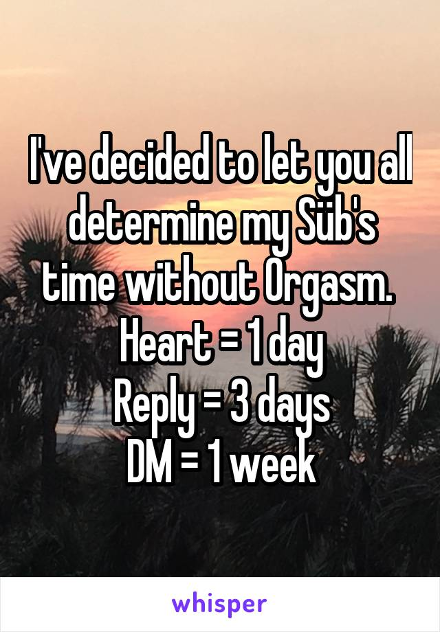 I've decided to let you all determine my Süb's time without 0rgasm.  Heart = 1 day Reply = 3 days DM = 1 week