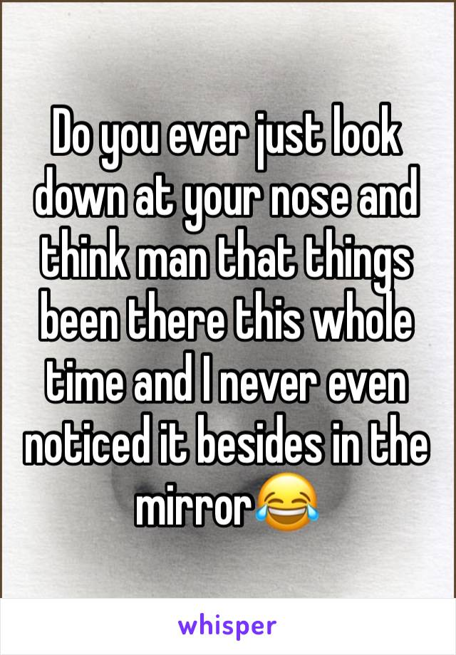 Do you ever just look down at your nose and think man that things been there this whole time and I never even noticed it besides in the mirror😂