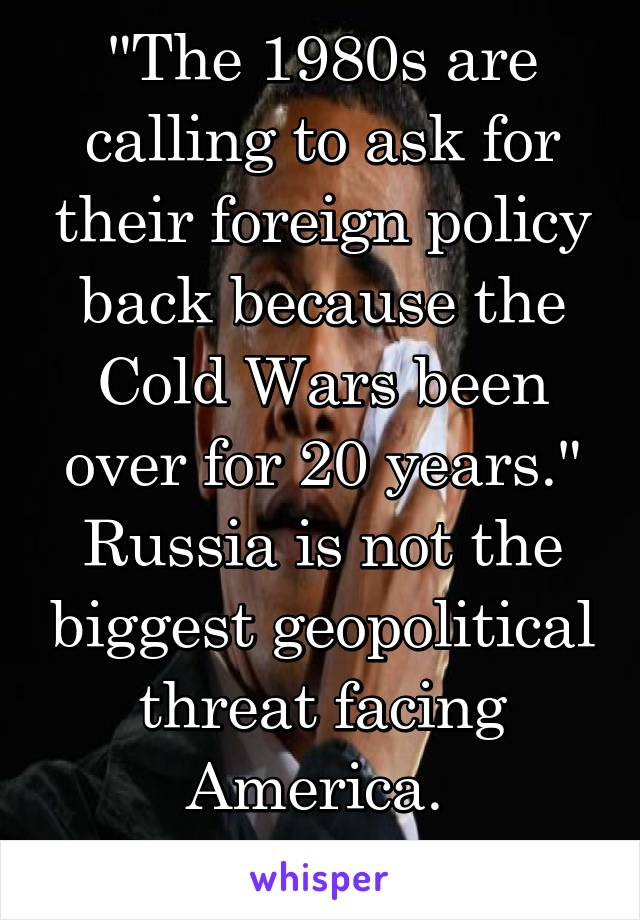 """The 1980s are calling to ask for their foreign policy back because the Cold Wars been over for 20 years."" Russia is not the biggest geopolitical threat facing America.  .........Obama 2012"