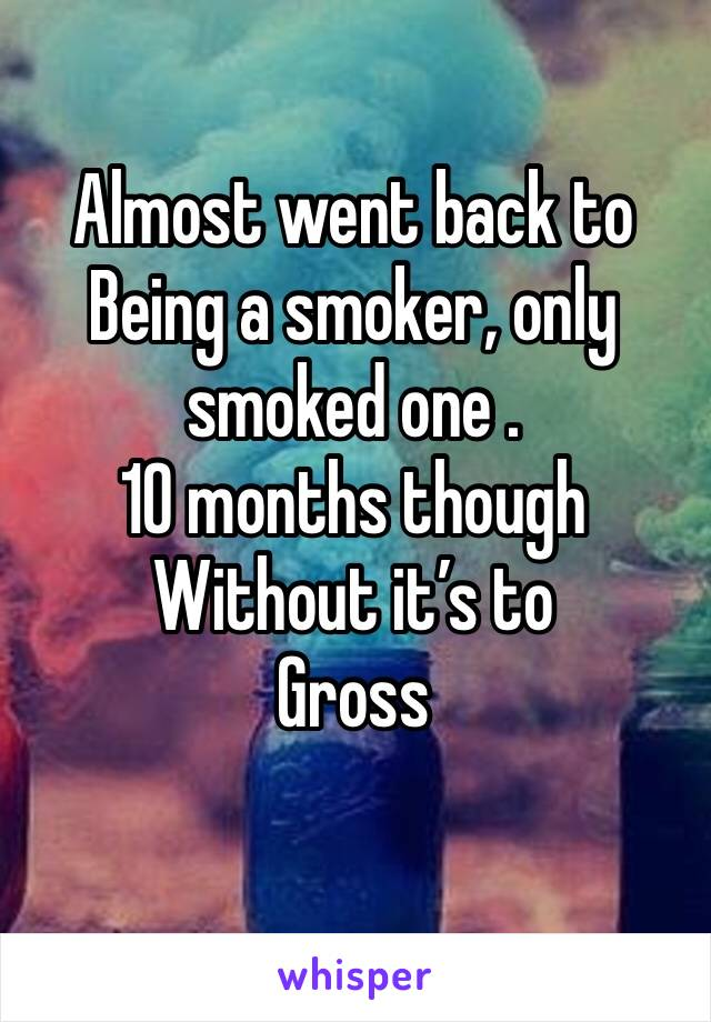 Almost went back to  Being a smoker, only smoked one .  10 months though  Without it's to  Gross
